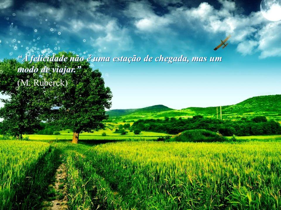 A felicidade não é uma estação de chegada, mas um modo de viajar. (M. Ruberck)