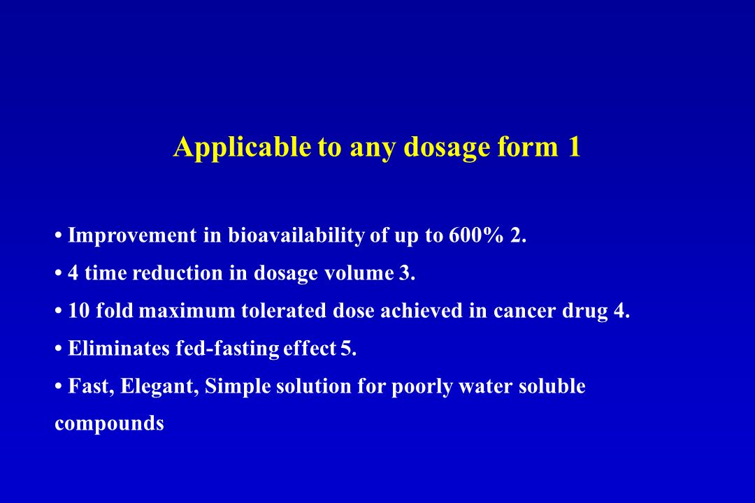 Applicable to any dosage form 1 Improvement in bioavailability of up to 600% 2. 4 time reduction in dosage volume 3. 10 fold maximum tolerated dose ac