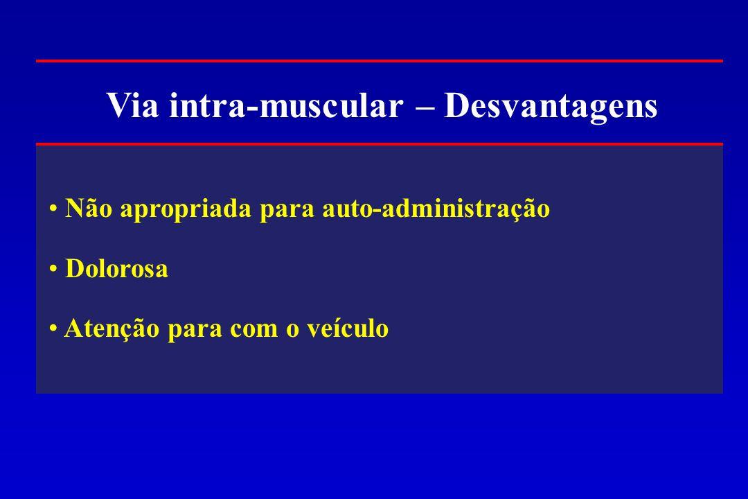 Via intra-muscular – Desvantagens Não apropriada para auto-administração Dolorosa Atenção para com o veículo