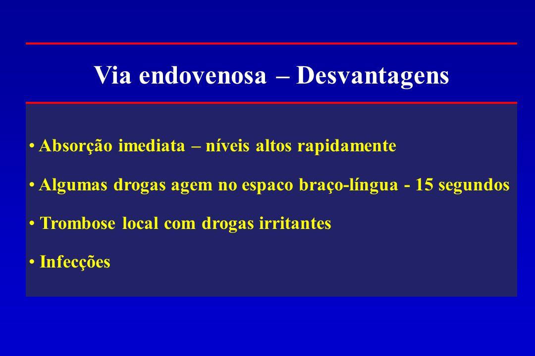 Via endovenosa – Desvantagens Absorção imediata – níveis altos rapidamente Algumas drogas agem no espaco braço-língua - 15 segundos Trombose local com