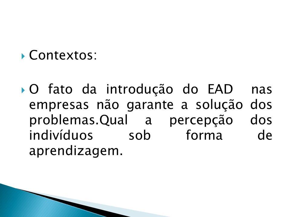 Contextos: O fato da introdução do EAD nas empresas não garante a solução dos problemas.Qual a percepção dos indivíduos sob forma de aprendizagem.