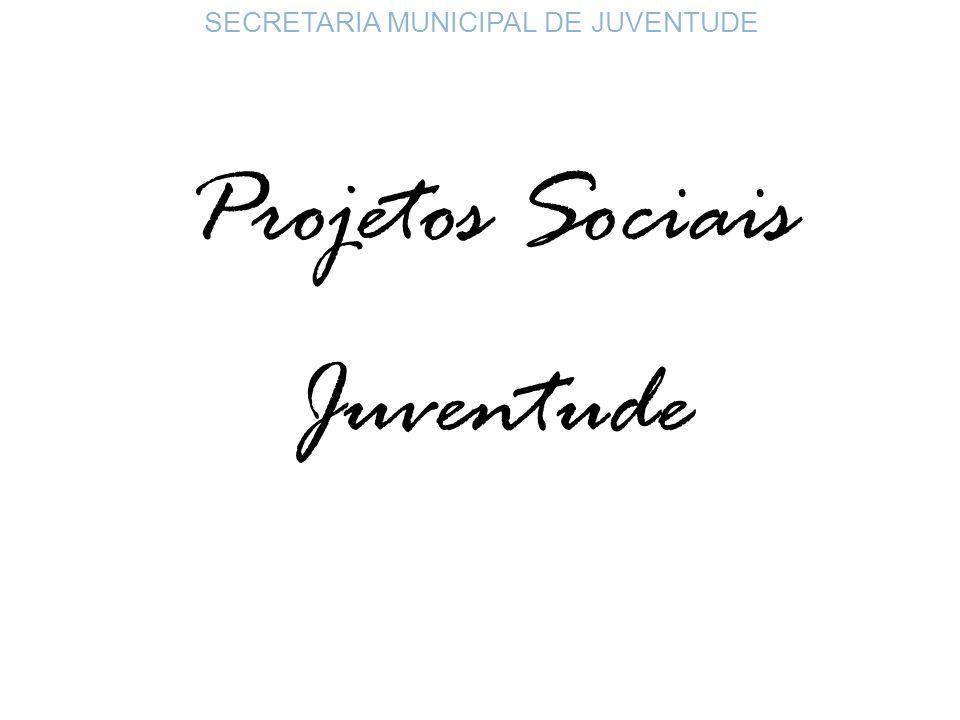 SECRETARIA MUNICIPAL DE JUVENTUDE Projetos Sociais Juventude