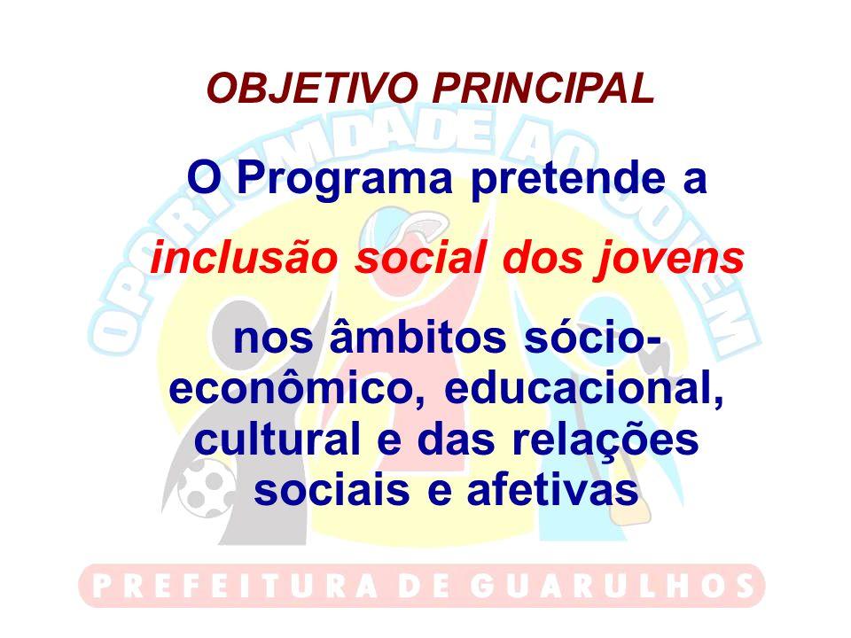OBJETIVO PRINCIPAL O Programa pretende a inclusão social dos jovens nos âmbitos sócio- econômico, educacional, cultural e das relações sociais e afeti