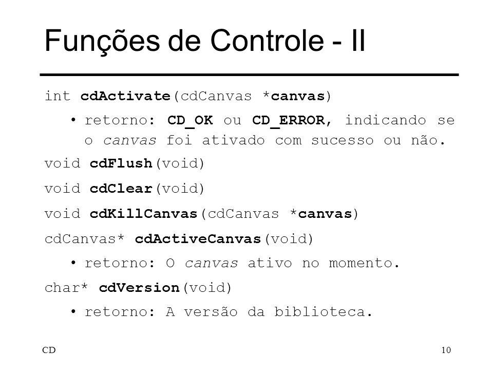 CD10 Funções de Controle - II int cdActivate(cdCanvas *canvas) retorno: CD_OK ou CD_ERROR, indicando se o canvas foi ativado com sucesso ou não. void