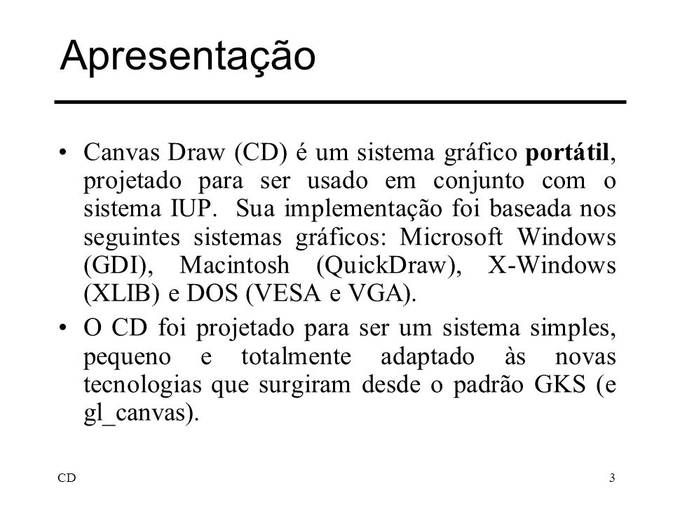 CD3 Apresentação Canvas Draw (CD) é um sistema gráfico portátil, projetado para ser usado em conjunto com o sistema IUP. Sua implementação foi baseada