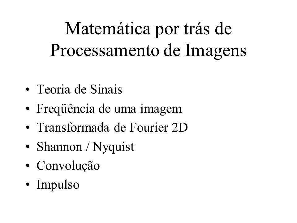 Matemática por trás de Processamento de Imagens Teoria de Sinais Freqüência de uma imagem Transformada de Fourier 2D Shannon / Nyquist Convolução Impu