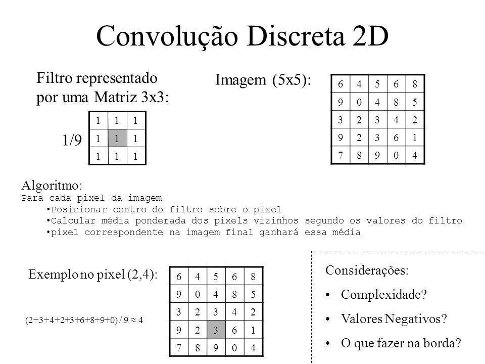 Convolução Discreta 2D Filtro representado por uma Matriz 3x3: Imagem (5x5): 64568 90485 32342 92361 78904 111 111 111 1/9 Para cada pixel da imagem P