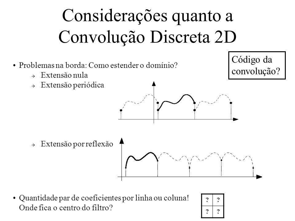Considerações quanto a Convolução Discreta 2D Problemas na borda: Como estender o domínio? Extensão nula Extensão periódica Extensão por reflexão Quan