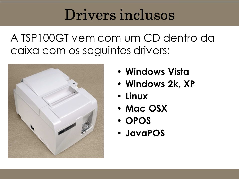 A TSP100GT vem com um CD dentro da caixa com os seguintes drivers: Drivers inclusos Windows Vista Windows 2k, XP Linux Mac OSX OPOS JavaPOS