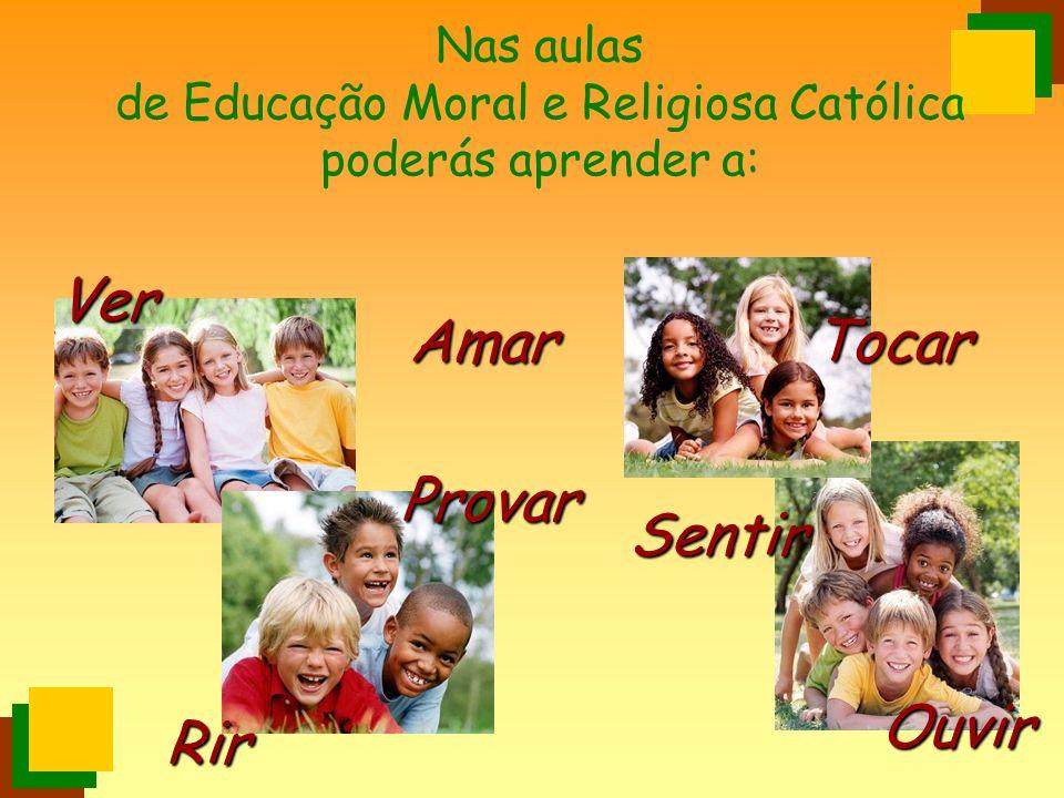 Nas aulas de Educação Moral e Religiosa Católica poderás aprender a: Amar Rir Sentir Provar Ouvir Ver Tocar