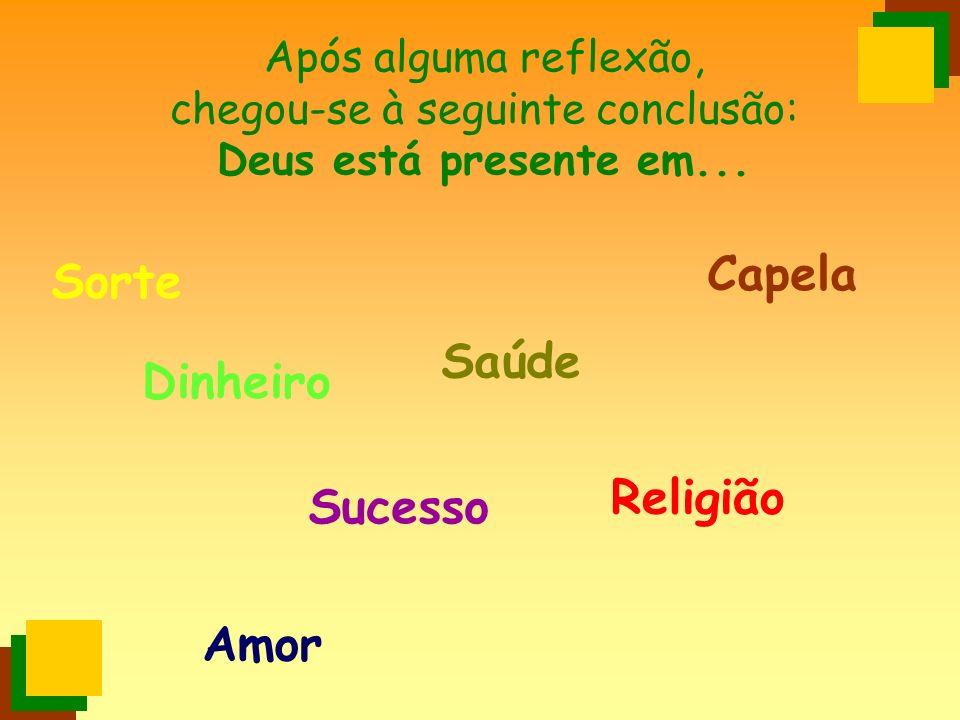 Após alguma reflexão, chegou-se à seguinte conclusão: Deus está presente em... Saúde Dinheiro Amor Religião Capela Sucesso Sorte