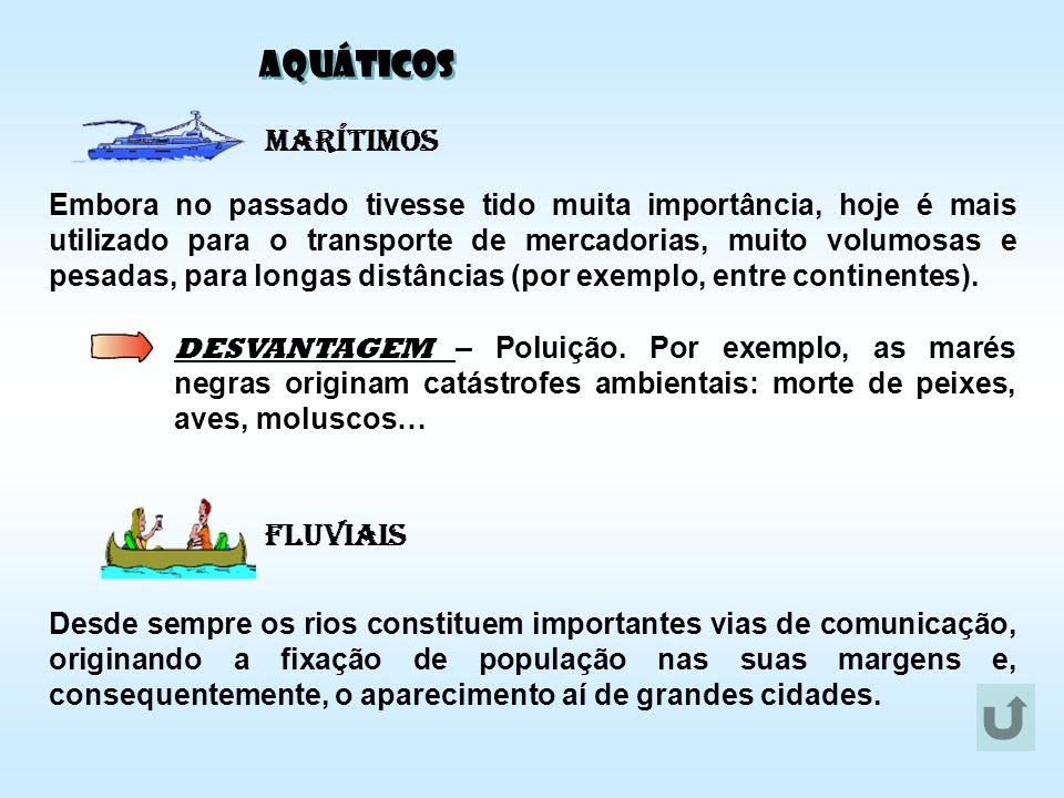 AQUÁTICOS Marítimos Fluviais Embora no passado tivesse tido muita importância, hoje é mais utilizado para o transporte de mercadorias, muito volumosas
