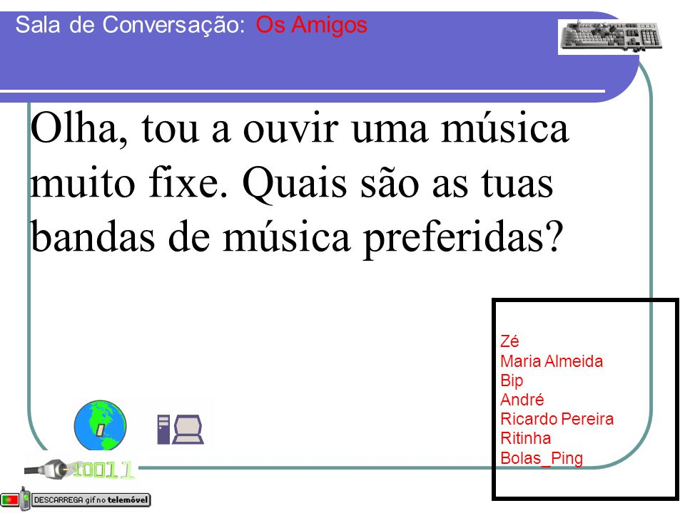 Olha, tou a ouvir uma música muito fixe. Quais são as tuas bandas de música preferidas? Online: [7] Zé Maria Almeida Bip André Ricardo Pereira Ritinha