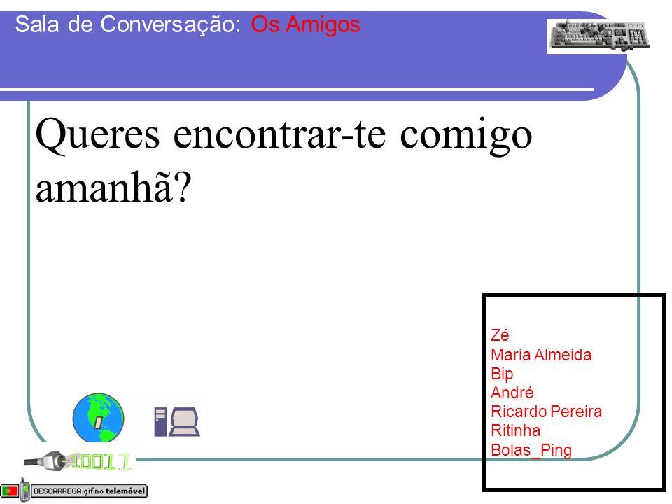 Queres encontrar-te comigo amanhã? Online: [7] Zé Maria Almeida Bip André Ricardo Pereira Ritinha Bolas_Ping Sala de Conversação: Os Amigos