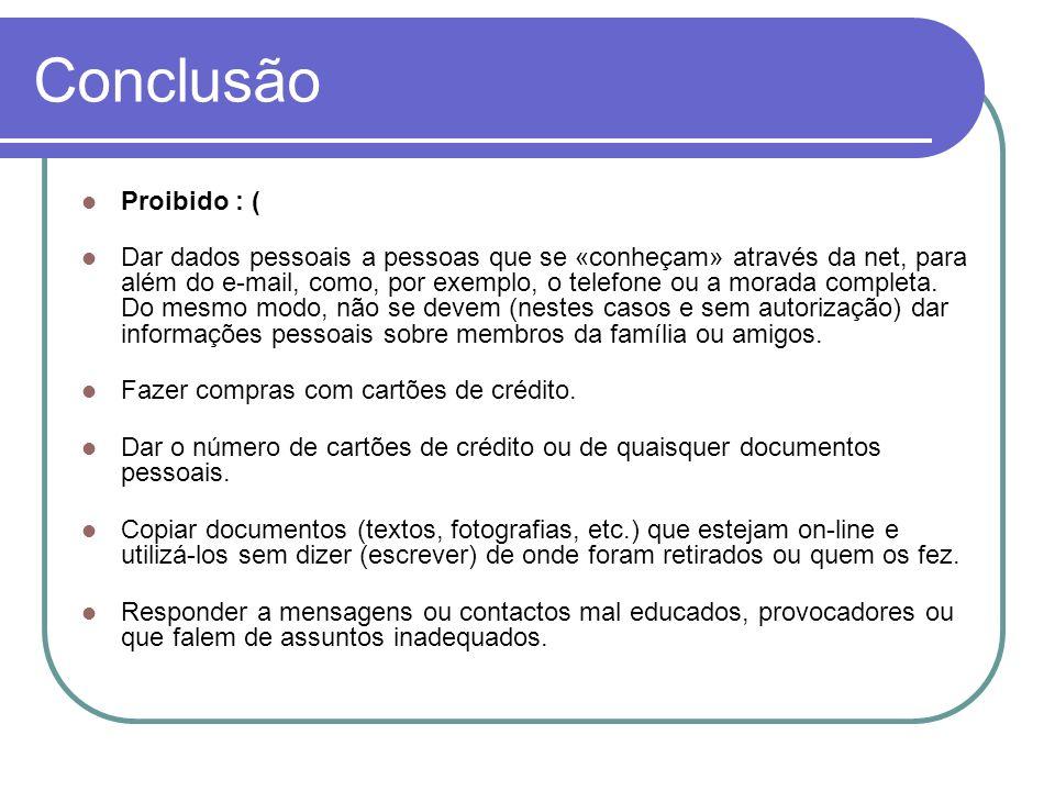 Conclusão Proibido : ( Dar dados pessoais a pessoas que se «conheçam» através da net, para além do e-mail, como, por exemplo, o telefone ou a morada c
