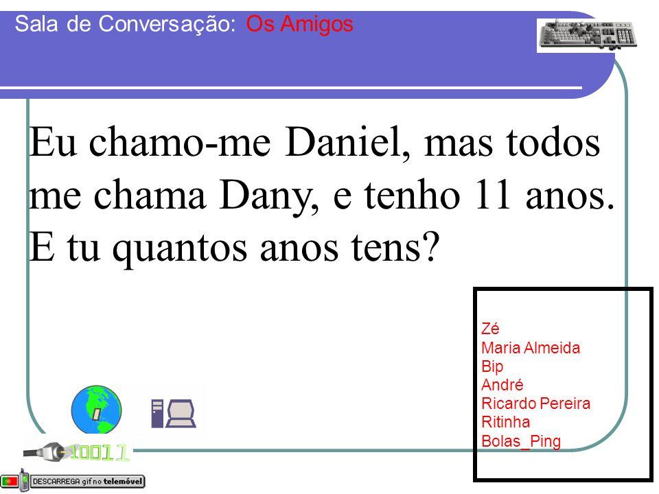 Eu chamo-me Daniel, mas todos me chama Dany, e tenho 11 anos. E tu quantos anos tens? Sala de Conversação: Os Amigos Online: [7] Zé Maria Almeida Bip