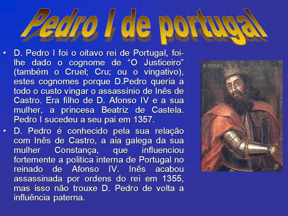 D. Pedro I foi o oitavo rei de Portugal, foi- lhe dado o cognome de O Justiceiro (também o Cruel; Cru; ou o vingativo), estes cognomes porque D.Pedro