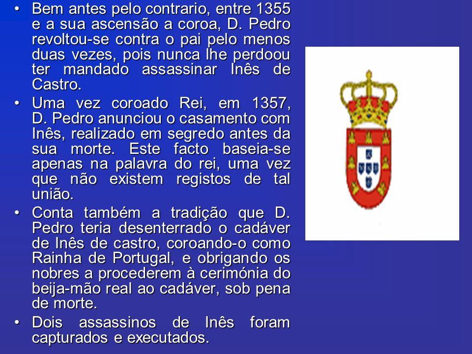 Bem antes pelo contrario, entre 1355 e a sua ascensão a coroa, D. Pedro revoltou-se contra o pai pelo menos duas vezes, pois nunca lhe perdoou ter man