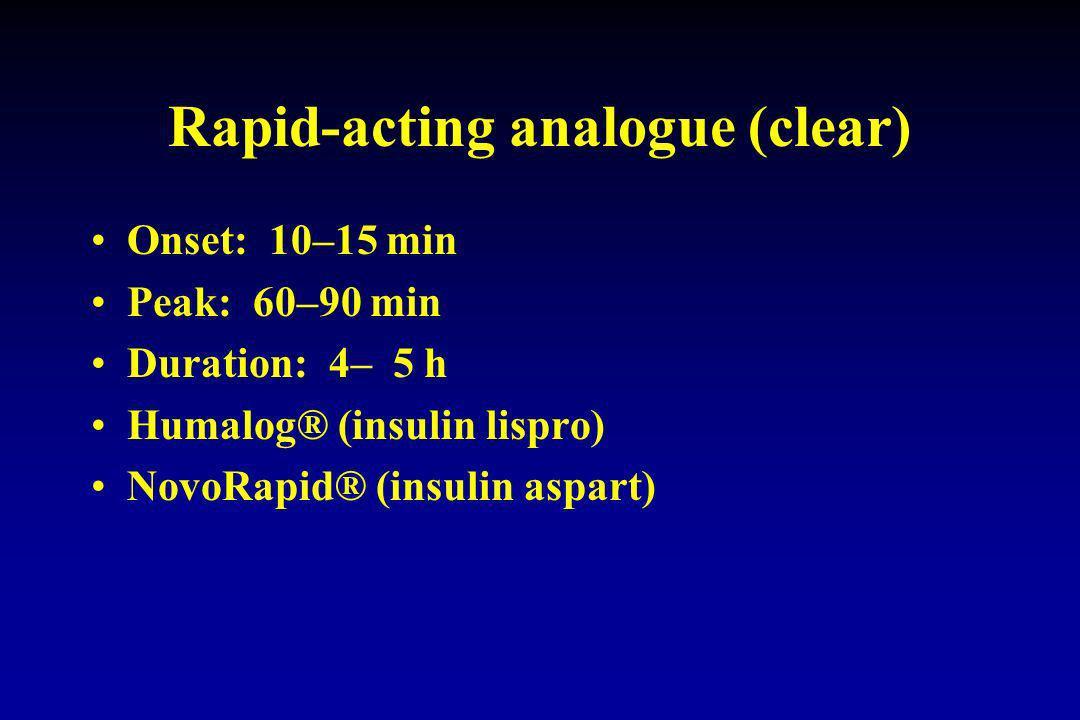 Rapid-acting analogue (clear) Onset: 10–15 min Peak: 60–90 min Duration: 4– 5 h Humalog® (insulin lispro) NovoRapid® (insulin aspart)