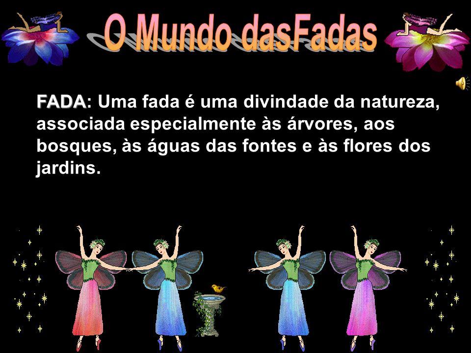 FADA: Uma fada é uma divindade da natureza, associada especialmente às árvores, aos bosques, às águas das fontes e às flores dos jardins.