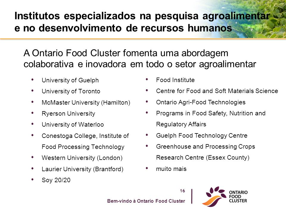 Institutos especializados na pesquisa agroalimentar e no desenvolvimento de recursos humanos University of Guelph University of Toronto McMaster University (Hamilton) Ryerson University University of Waterloo Conestoga College, Institute of Food Processing Technology Western University (London) Laurier University (Brantford) Soy 20/20 Bem-vindo à Ontario Food Cluster A Ontario Food Cluster fomenta uma abordagem colaborativa e inovadora em todo o setor agroalimentar Food Institute Centre for Food and Soft Materials Science Ontario Agri-Food Technologies Programs in Food Safety, Nutrition and Regulatory Affairs Guelph Food Technology Centre Greenhouse and Processing Crops Research Centre (Essex County) muito mais 16