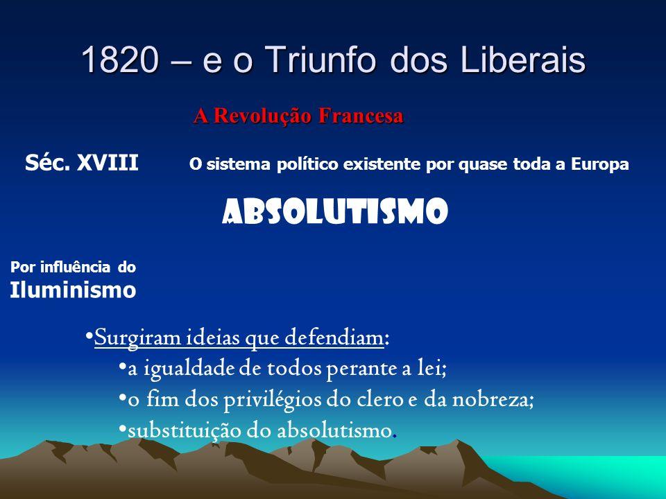 1820 – e o Triunfo dos Liberais A Revolução Francesa Séc. XVIII O sistema político existente por quase toda a Europa ABSOLUTISMO Por influência do Ilu