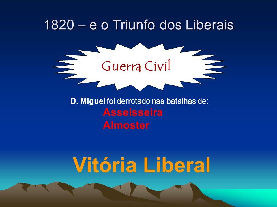 Guerra Civil D. Miguel foi derrotado nas batalhas de: Asseisseira Almoster Vitória Liberal 1820 – e o Triunfo dos Liberais