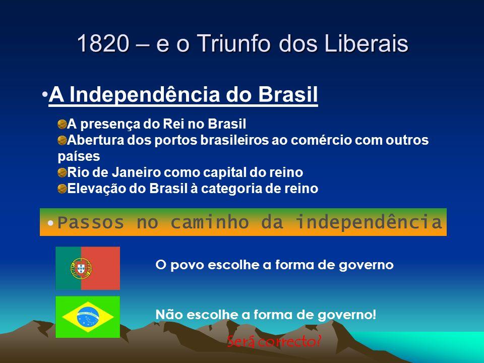 1820 – e o Triunfo dos Liberais A Independência do Brasil A presença do Rei no Brasil Abertura dos portos brasileiros ao comércio com outros países Ri
