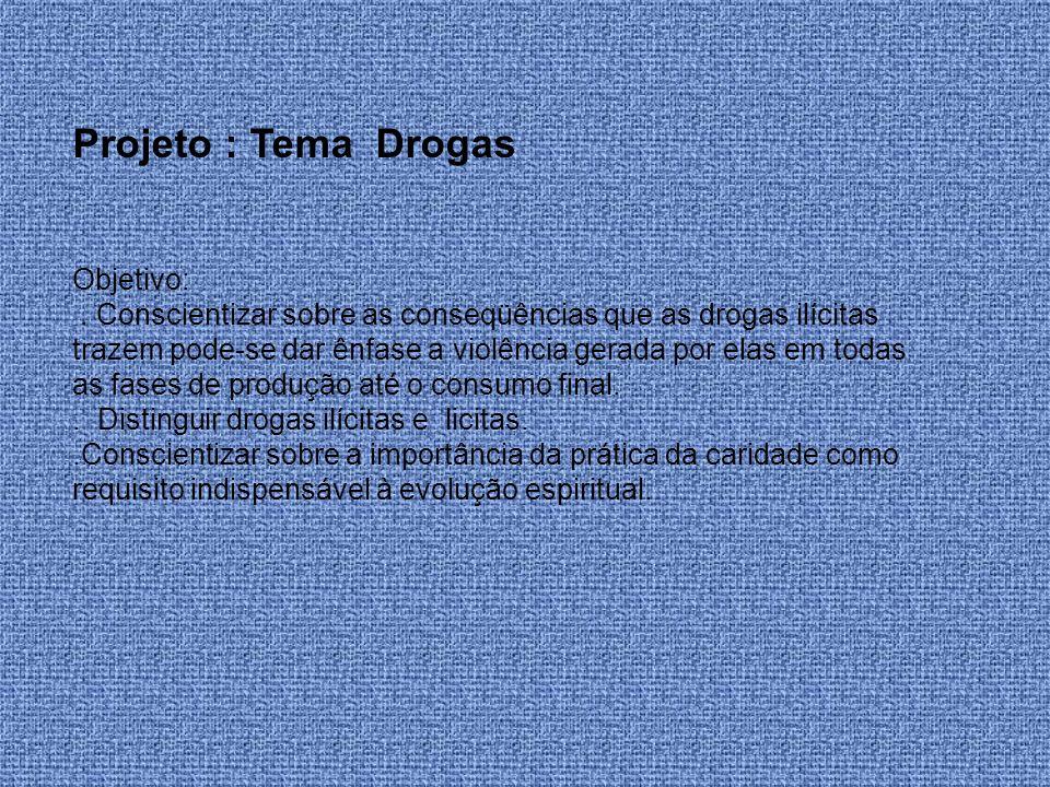 Projeto : Tema Drogas Objetivo:. Conscientizar sobre as conseqüências que as drogas ilícitas trazem pode-se dar ênfase a violência gerada por elas em