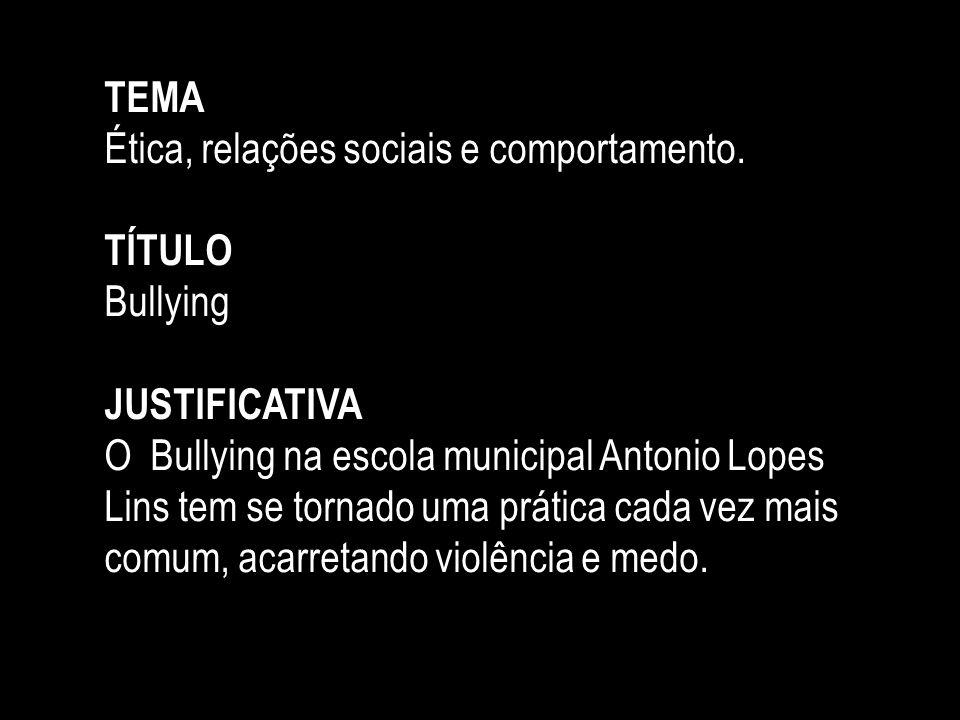 TEMA Ética, relações sociais e comportamento. TÍTULO Bullying JUSTIFICATIVA O Bullying na escola municipal Antonio Lopes Lins tem se tornado uma práti