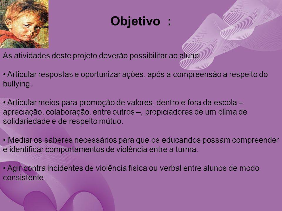 Objetivo : As atividades deste projeto deverão possibilitar ao aluno: Articular respostas e oportunizar ações, após a compreensão a respeito do bullying.