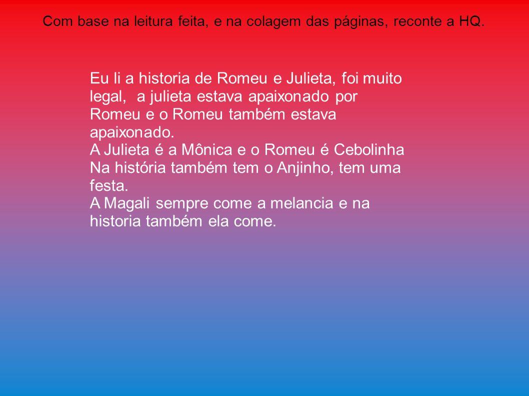 Com base na leitura feita, e na colagem das páginas, reconte a HQ. Eu li a historia de Romeu e Julieta, foi muito legal, a julieta estava apaixonado p
