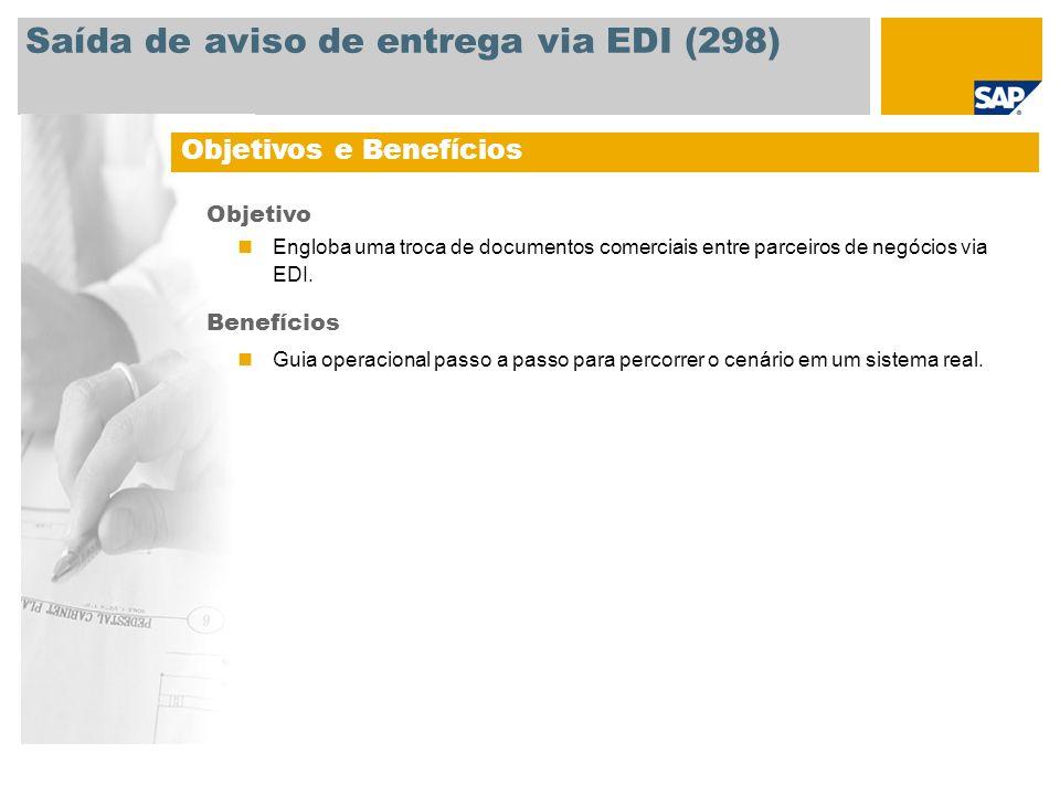 Saída de aviso de entrega via EDI (298) Objetivos e Benefícios Objetivo Engloba uma troca de documentos comerciais entre parceiros de negócios via EDI