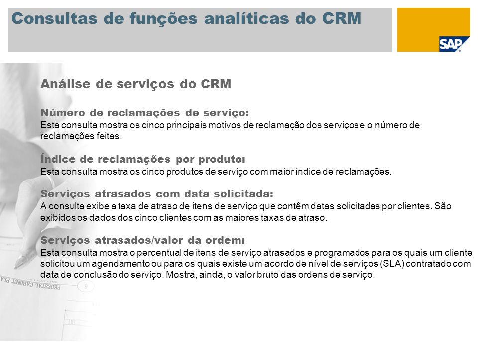 Consultas de funções analíticas do CRM Outras consultas: Outras consultas de funções analíticas do CRM encontram-se na documentação online da SAP (selecione Abrir hyperlink no menu de contexto): http://help.sap.com/saphelp_nw04/helpdata/en/04/47a46e4e81ab4281bfb3bbd14825ca/frameset.htm