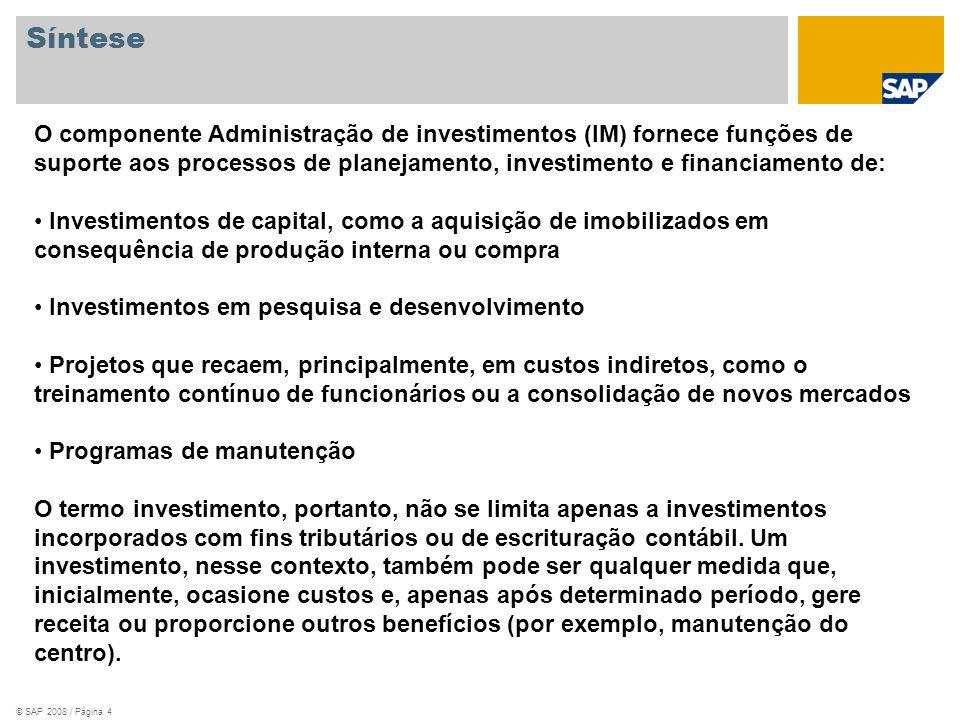 © SAP 2008 / Página 4 Síntese O componente Administração de investimentos (IM) fornece funções de suporte aos processos de planejamento, investimento