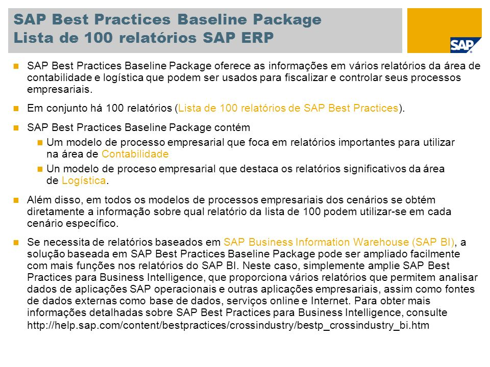 SAP Best Practices Baseline Package Lista de 100 relatórios SAP ERP Comercial List of Sales Orders Sales Order Selection Analyze Sales Orders Actual Cost Line Items for Sales Documents List Billing Documents Release Billing Documents for Accounting Incomplete SD Documents SD Documents blocked for Delivery SD Incomplete Documents Purchase Requisition per Account Assignment Purchase Orders by Account Assignment Quotation List Expiring Quotations Expired Quotations Completed Quotations Customers With Missing Credit Data Credit Memos License: Assigned documents Check of Customer Master Regarding Legal Control Backorders Sales Support Monitor Devoluciones Relatórios de Logística Gestão de material e aprovisionamento General Analyses: Purchase Orders General Analyses: Contracts and Scheduling Agreements General Analyses: Quotation List of Notifications Analysis of Purchase Order Values Purchase Order by Material Purchase Order by Vendor Purchase Order by Document Number Purchasing Group Analysis Release Purchasing Documents Assign and Process Purchase Requisitions Stock Requirement List Supervisión de stocks SC para proveedor Vendor Analysis Mass Activation of Planned Changes for Vendor Lista de documentos de material Display Warehouse Stocks of Material Accounting Documents for Material Material Documents with Reason for Movement Batch Analysis Resumen de disponibilidad Plant Analysis Material Analysis Consignment and Pipeline Settlement Conversión colectiva Relatórios de Logística