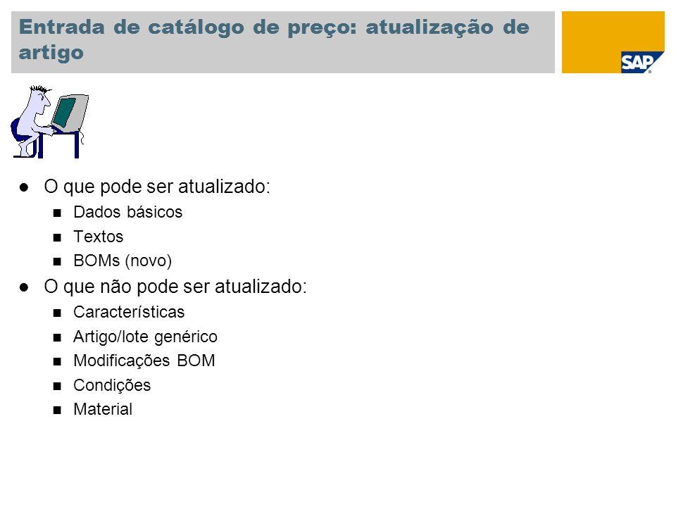 Entrada de catálogo de preço: atualização de artigo l O que pode ser atualizado: n Dados básicos n Textos n BOMs (novo) l O que não pode ser atualizad