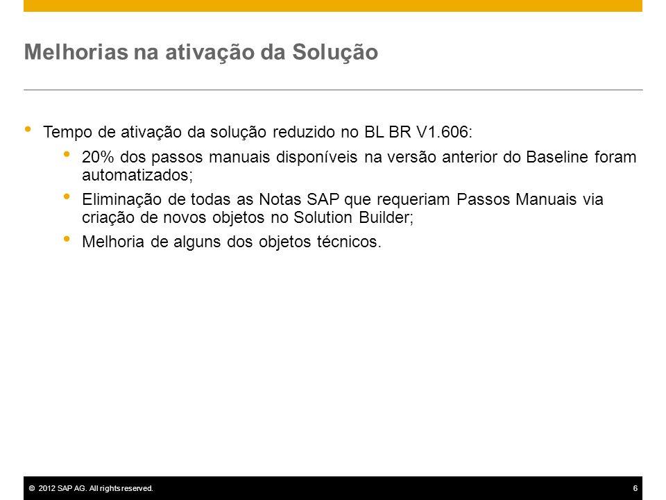 ©2012 SAP AG. All rights reserved.6 Melhorias na ativação da Solução Tempo de ativação da solução reduzido no BL BR V1.606: 20% dos passos manuais dis