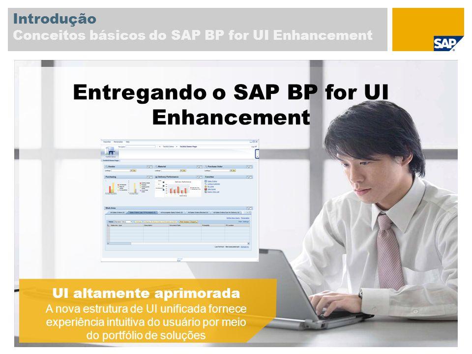 Introdução Conceitos básicos do SAP BP for UI Enhancement UI altamente aprimorada A nova estrutura de UI unificada fornece experiência intuitiva do usuário por meio do portfólio de soluções Entregando o SAP BP for UI Enhancement