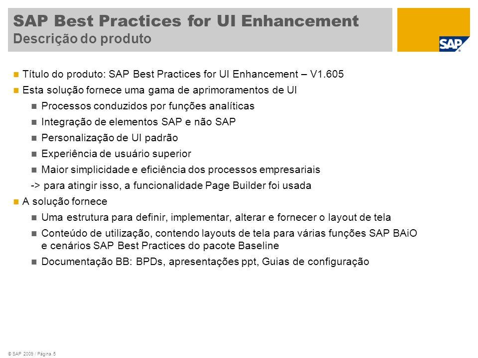 © SAP 2009 / Página 5 Título do produto: SAP Best Practices for UI Enhancement – V1.605 Esta solução fornece uma gama de aprimoramentos de UI Processos conduzidos por funções analíticas Integração de elementos SAP e não SAP Personalização de UI padrão Experiência de usuário superior Maior simplicidade e eficiência dos processos empresariais -> para atingir isso, a funcionalidade Page Builder foi usada A solução fornece Uma estrutura para definir, implementar, alterar e fornecer o layout de tela Conteúdo de utilização, contendo layouts de tela para várias funções SAP BAiO e cenários SAP Best Practices do pacote Baseline Documentação BB: BPDs, apresentações ppt, Guias de configuração SAP Best Practices for UI Enhancement Descrição do produto