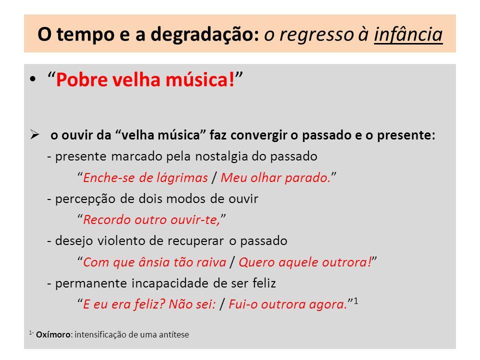 O tempo e a degradação: o regresso à infância Pobre velha música! o ouvir da velha música faz convergir o passado e o presente: - presente marcado pel