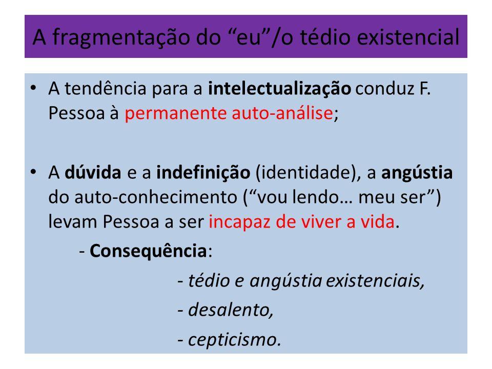 A fragmentação do eu/o tédio existencial A tendência para a intelectualização conduz F. Pessoa à permanente auto-análise; A dúvida e a indefinição (id