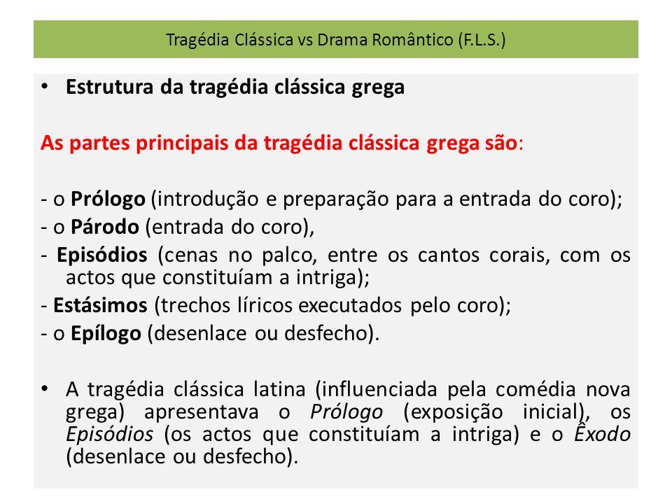 Tragédia Clássica vs Drama Romântico (F.L.S.) Estrutura da tragédia clássica grega As partes principais da tragédia clássica grega são: - o Prólogo (introdução e preparação para a entrada do coro); - o Párodo (entrada do coro), - Episódios (cenas no palco, entre os cantos corais, com os actos que constituíam a intriga); - Estásimos (trechos líricos executados pelo coro); - o Epílogo (desenlace ou desfecho).