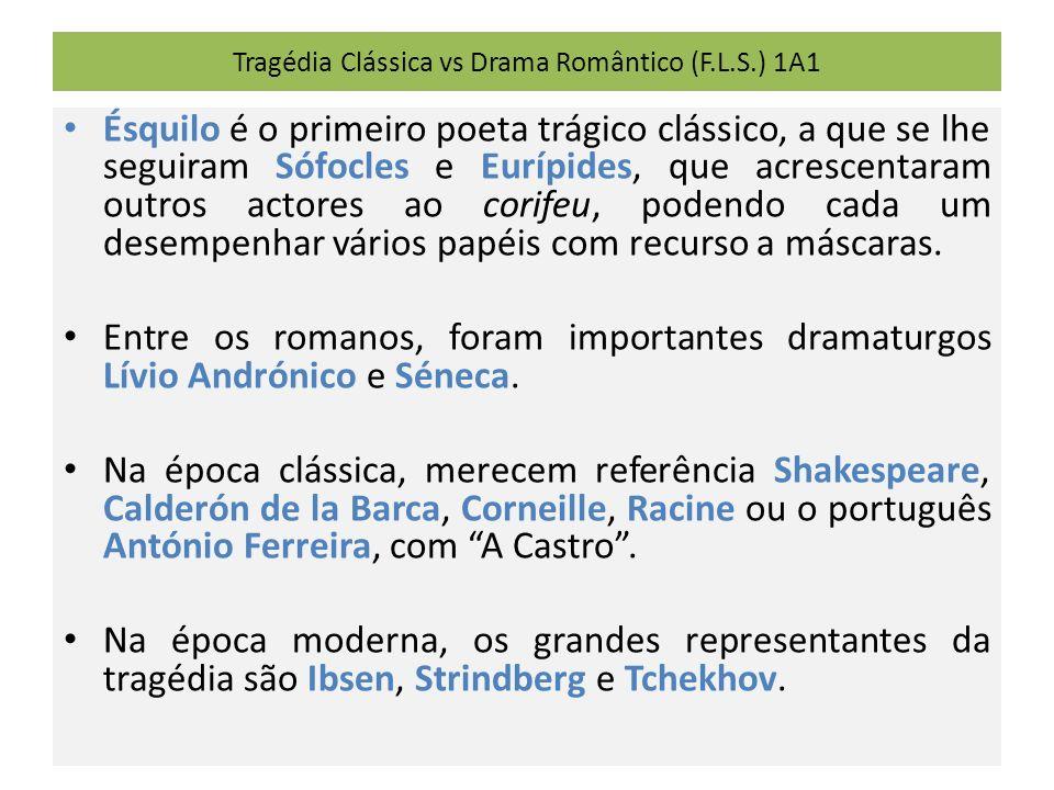 Tragédia Clássica vs Drama Romântico (F.L.S.) 1A1 Ésquilo é o primeiro poeta trágico clássico, a que se lhe seguiram Sófocles e Eurípides, que acrescentaram outros actores ao corifeu, podendo cada um desempenhar vários papéis com recurso a máscaras.