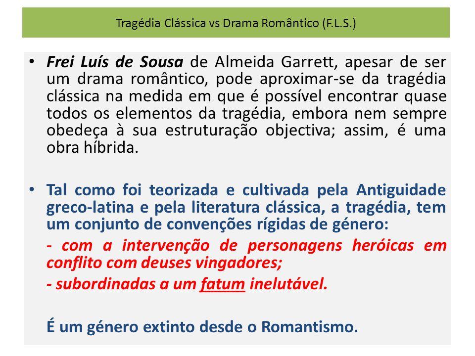 Tragédia Clássica vs Drama Romântico (F.L.S.) Frei Luís de Sousa de Almeida Garrett, apesar de ser um drama romântico, pode aproximar-se da tragédia clássica na medida em que é possível encontrar quase todos os elementos da tragédia, embora nem sempre obedeça à sua estruturação objectiva; assim, é uma obra híbrida.