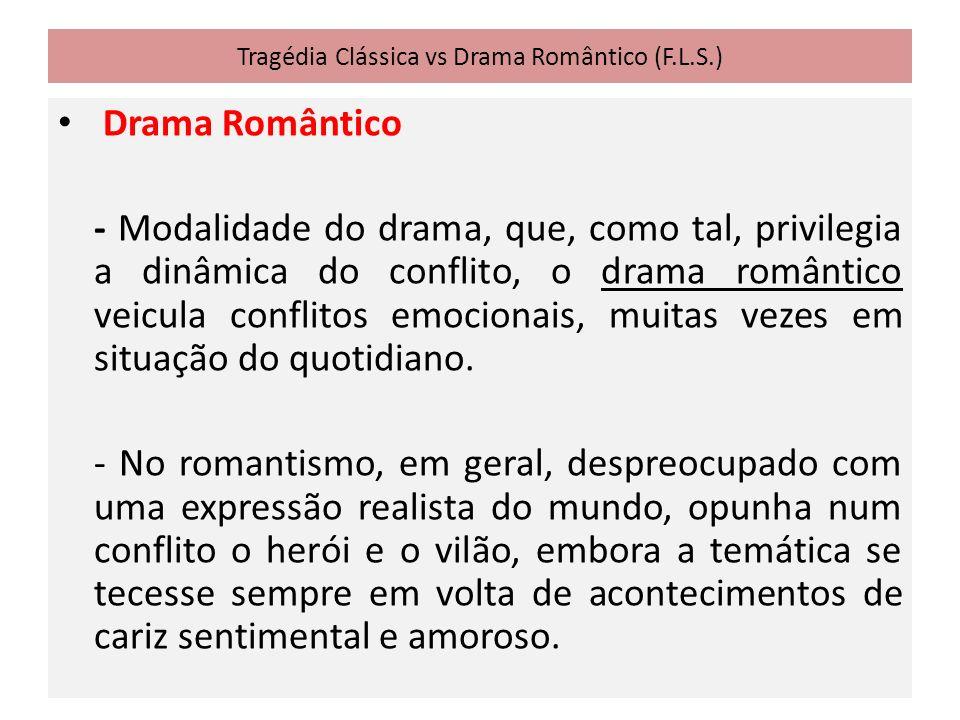Tragédia Clássica vs Drama Romântico (F.L.S.) Drama Romântico - Modalidade do drama, que, como tal, privilegia a dinâmica do conflito, o drama romântico veicula conflitos emocionais, muitas vezes em situação do quotidiano.