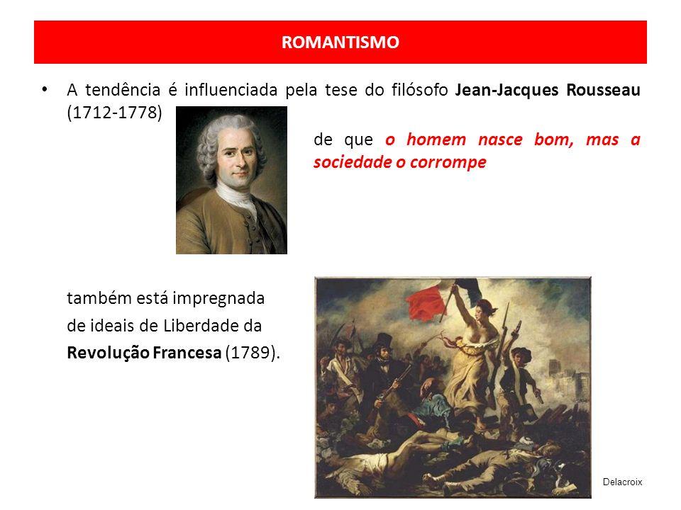 ROMANTISMO A tendência é influenciada pela tese do filósofo Jean-Jacques Rousseau (1712-1778) de que o homem nasce bom, mas a sociedade o corrompe também está impregnada de ideais de Liberdade da Revolução Francesa (1789).