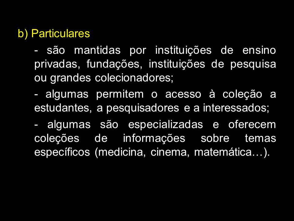 b) Particulares - são mantidas por instituições de ensino privadas, fundações, instituições de pesquisa ou grandes colecionadores; - algumas permitem