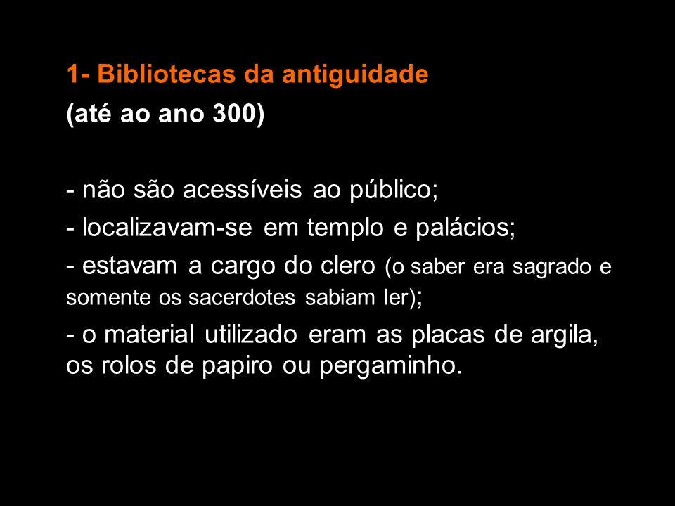 1- Bibliotecas da antiguidade (até ao ano 300) - não são acessíveis ao público; - localizavam-se em templo e palácios; - estavam a cargo do clero (o s