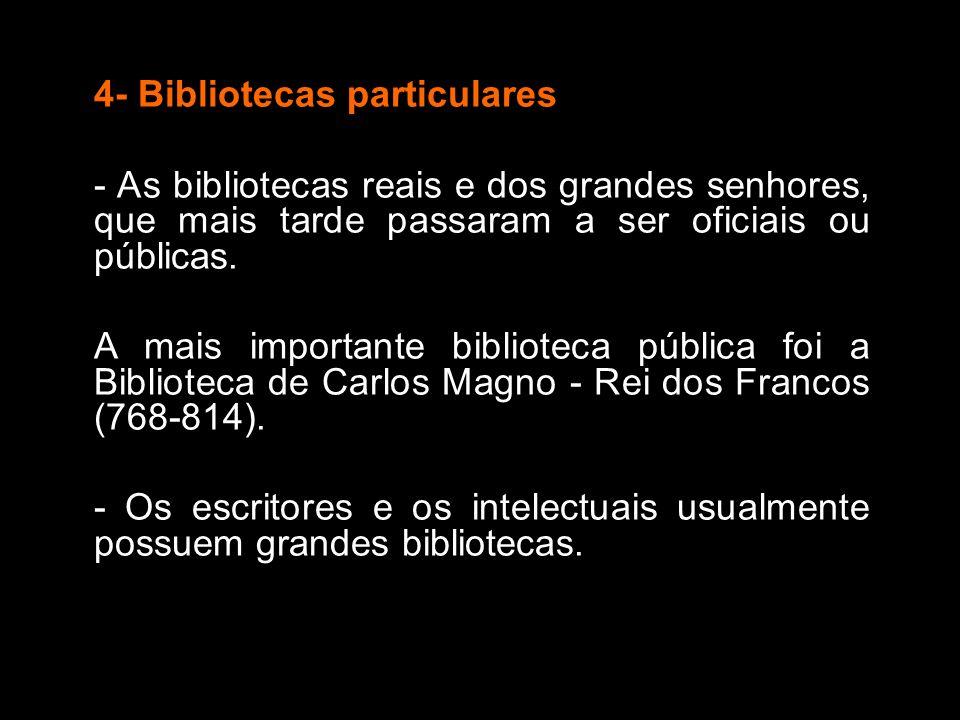 4- Bibliotecas particulares - As bibliotecas reais e dos grandes senhores, que mais tarde passaram a ser oficiais ou públicas. A mais importante bibli